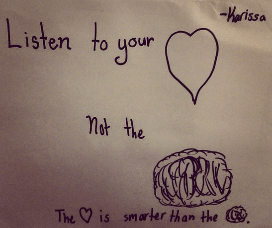 Listen to your heart, not the brain. The heart is smarter than the brain.