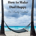 How to Make Dad Happy on Family Vacation